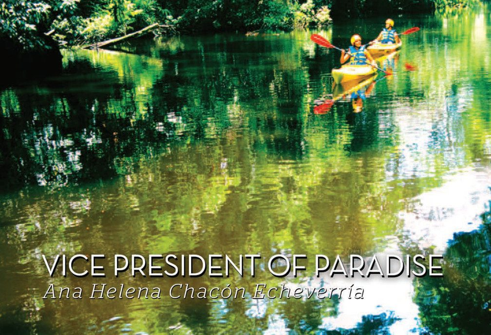 Title: Vice President of Paradise - Ana Helena Chacón Echeverria. Image: River reflects the bright green canopy above with two people kayaking on the smooth water in the background.