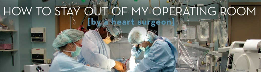 How to stay out of my Operating room (by a heart surgeon)