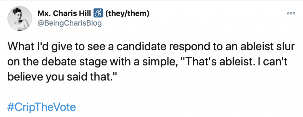 """Tweet #CripTheVote by @BeingCharisBlog: What I'd give to see a candidate respond to an ableist slur on the debate stage with a simple, """"That's ableist. I can't believe you said that."""""""