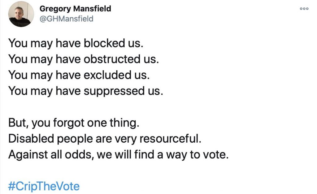 Tweet #CripTheVote by @GHMansfield: You may have blocked us. You may have obstructed us. You may have excluded us. You may have suppressed us. But, you forgot one thing. Disabled people are very resourceful. Against all odds, we will find a way to vote.