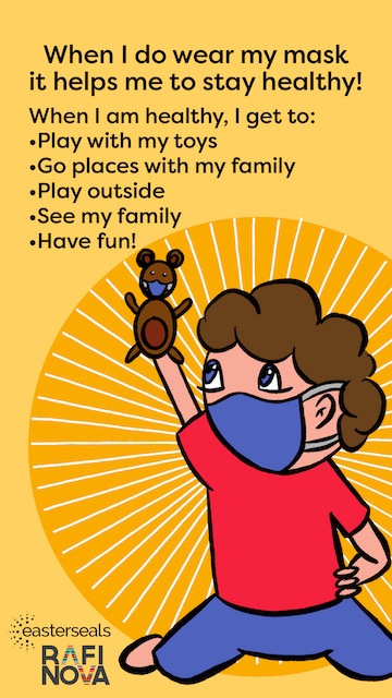 A comic with a child wearing a face mask and holding up a teddy bear and the words: When I do wear my mask, it helps me to stay healthy! When I am healthy, I get to play with my toys, go places with my family, play outside, see my family and have fun!